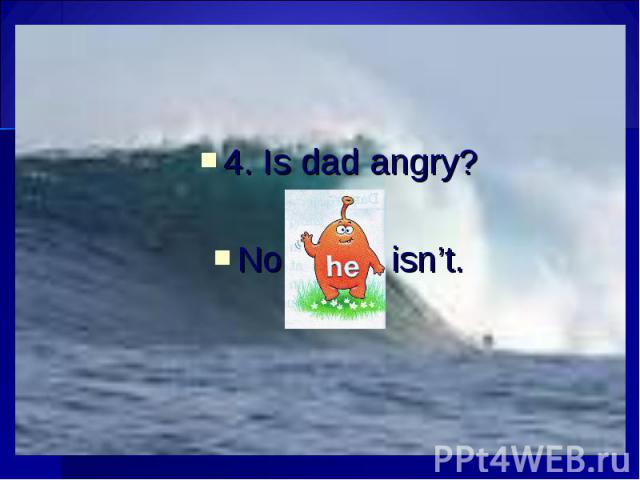 4. Is dad angry? 4. Is dad angry? No, isn't.