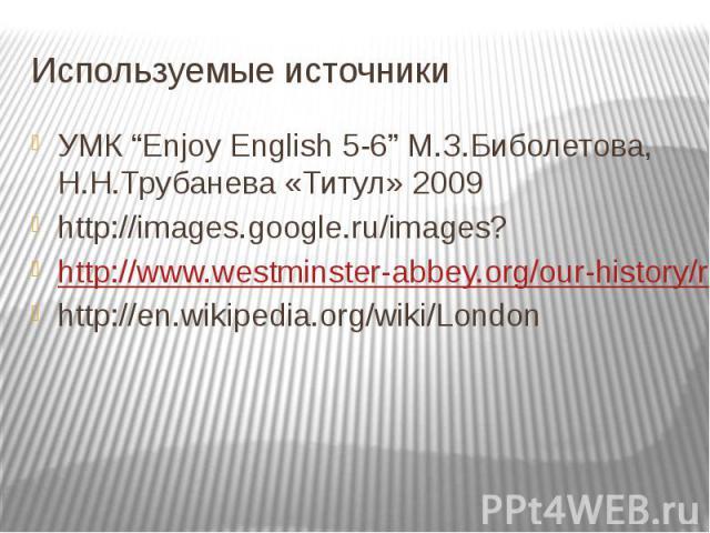 "Используемые источники УМК ""Enjoy English 5-6"" М.З.Биболетова, Н.Н.Трубанева «Титул» 2009 http://images.google.ru/images? http://www.westminster-abbey.org/our-history/royals http://en.wikipedia.org/wiki/London"