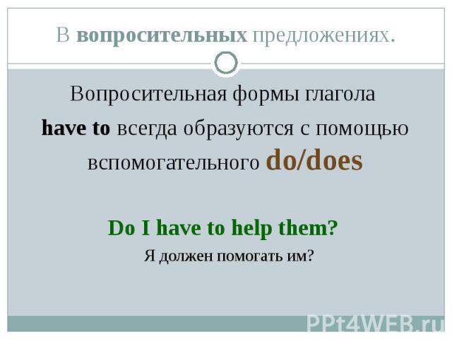 Вопросительная формы глагола Вопросительная формы глагола have to всегда образуются с помощью вспомогательного do/does Do I have to help them? Я должен помогать им?