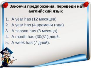 Закончи предложения, переведи на английский язык A year has (12 месяцев) A year