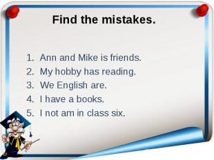 Find the mistakes. Ann and Mike is friends. My hobby has reading. We English are