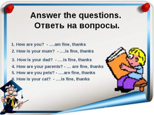 Answer the questions. Ответь на вопросы. 1. How are you? - ….am fine, thanks 2.