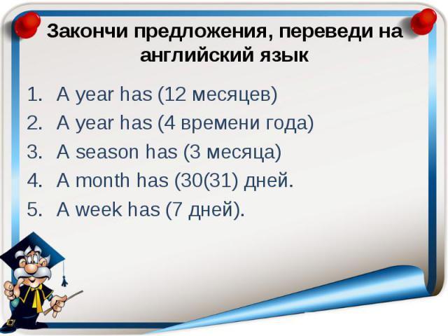 Закончи предложения, переведи на английский язык A year has (12 месяцев) A year has (4 времени года) A season has (3 месяца) A month has (30(31) дней. A week has (7 дней).