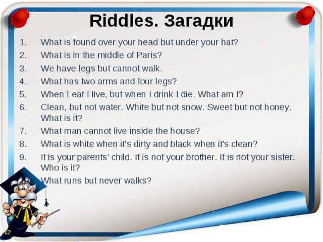 Riddles. Загадки What is found over your head but under your hat? What is in the middle of Paris? We have legs but cannot walk. What has two arms and four legs? When I eat I live, but when I drink I die. What am I? Clean, but not water. White but no…