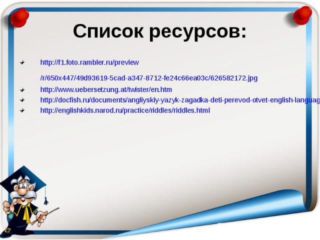 Список ресурсов: http://f1.foto.rambler.ru/preview/r/650x447/49d93619-5cad-a347-8712-fe24c66ea03c/626582172.jpg http://www.uebersetzung.at/twister/en.htm http://docfish.ru/documents/angliyskiy-yazyk-zagadka-deti-perevod-otvet-english-language-riddle…