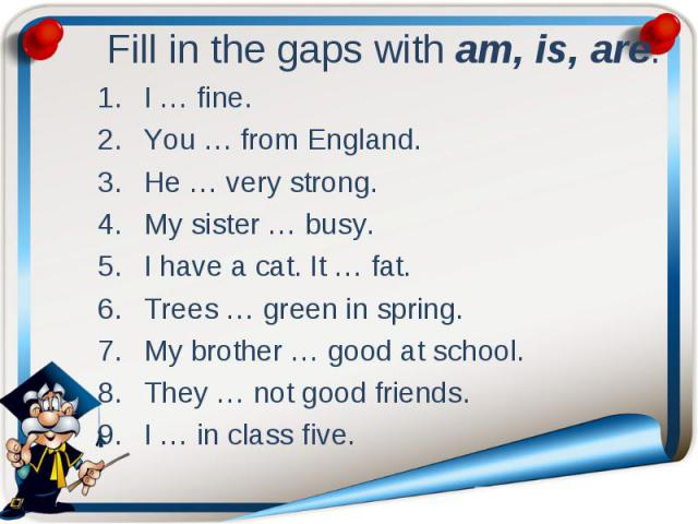 Fill in the gaps with am, is, are. I … fine. You … from England. He … very strong. My sister … busy. I have a cat. It … fat. Trees … green in spring. My brother … good at school. They … not good friends. I … in class five.
