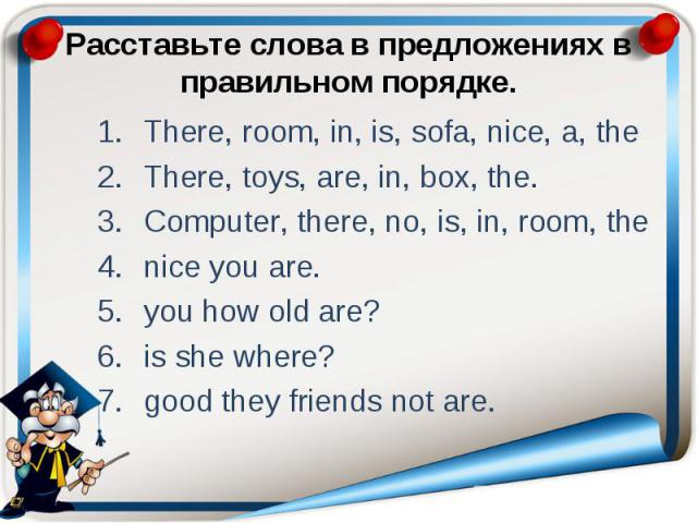 Расставьте слова в предложениях в правильном порядке. There, room, in, is, sofa, nice, a, the There, toys, are, in, box, the. Computer, there, no, is, in, room, the nice you are. you how old are? is she where? good they friends not are.