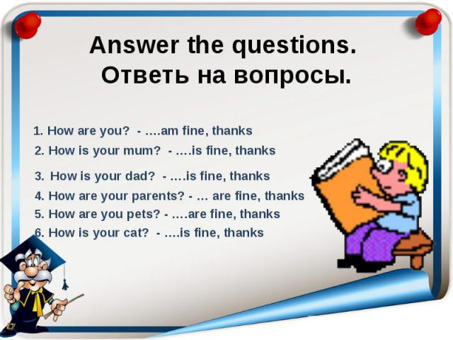 Answer the questions. Ответь на вопросы. 1. How are you? - ….am fine, thanks 2. How is your mum? - ….is fine, thanks 3. How is your dad? - ….is fine, thanks 4. How are your parents? - … are fine, thanks 5. How are you pets? - ….are fine, thanks 6. H…