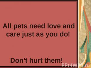 All pets need love and care just as you do! Don't hurt them!