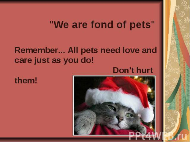 """We are fond of pets"" Remember... All pets need love and care just as you do! Don't hurt them!"
