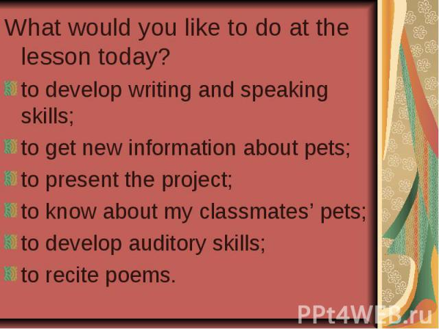 What would you like to do at the lesson today? to develop writing and speaking skills; to get new information about pets; to present the project; to know about my classmates' pets; to develop auditory skills; to recite poems.