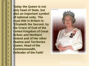 Today the Queen is not only head of State, but also an important symbol of natio
