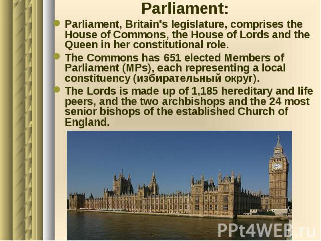 Parliament: Parliament: Parliament, Britain's legislature, comprises the House of Commons, the House of Lords and the Queen in her constitutional role. The Commons has 651 elected Members of Parliament (MPs), each representing a local constituency (…
