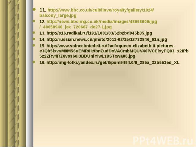 11. http://www.bbc.co.uk/cult/ilove/royalty/gallery/1024/balcony_large.jpg 12. http://news.bbcimg.co.uk/media/images/48058000/jpg/_48058948_jex_720687_de27-1.jpg 13. http://s16.radikal.ru/i191/1001/03/52b2bd945b35.jpg 14. http://russian.news.cn/phot…