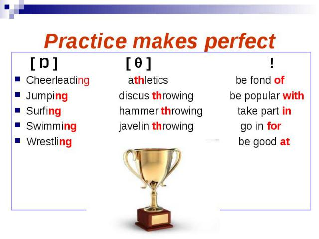 Practice makes perfect [ Ŋ ] [ θ ] ! Cheerleading athletics be fond of Jumping discus throwing be popular with Surfing hammer throwing take part in Swimming javelin throwing go in for Wrestling be good at