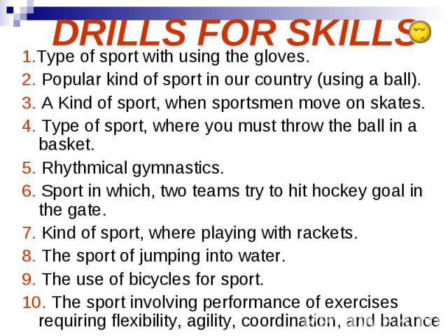 DRILLS FOR SKILLS 1.Type of sport with using the gloves. 2. Popular kind of sport in our country (using a ball). 3. A Kind of sport, when sportsmen move on skates. 4. Type of sport, where you must throw the ball in a basket. 5. Rhythmical gymnastics…