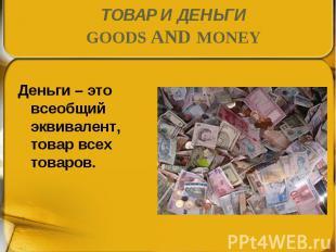 Деньги – это всеобщий эквивалент, товар всех товаров. Деньги – это всеобщий экви