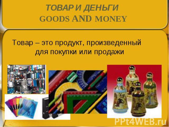 Товар – это продукт, произведенный для покупки или продажи Товар – это продукт, произведенный для покупки или продажи