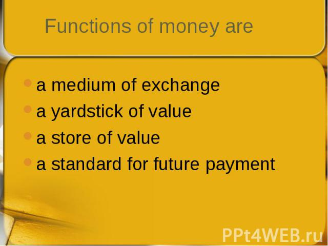 a medium of exchange a medium of exchange a yardstick of value a store of value a standard for future payment