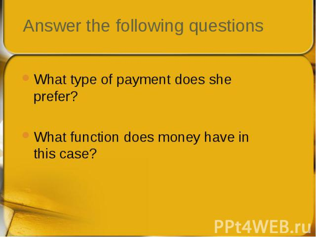 What type of payment does she prefer? What type of payment does she prefer? What function does money have in this case?