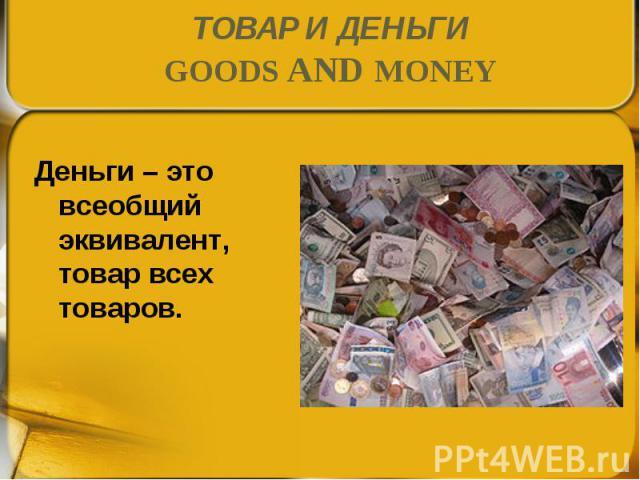 Деньги – это всеобщий эквивалент, товар всех товаров. Деньги – это всеобщий эквивалент, товар всех товаров.