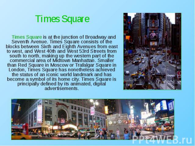 Times Square is at the junction of Broadway and Seventh Avenue. Times Square consists of the blocks between Sixth and Eighth Avenues from east to west, and West 40th and West 53rd Streets from south to north, making up the western part of the commer…