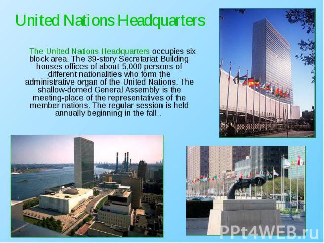 The United Nations Headquarters occupies six block area. The 39-story Secretariat Building houses offices of about 5,000 persons of different nationalities who form the administrative organ of the United Nations. The shallow-domed General Assembly i…