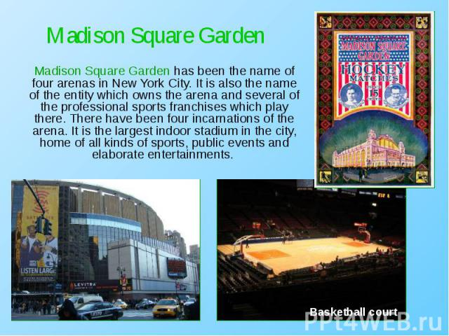 Madison Square Garden has been the name of four arenas in New York City. It is also the name of the entity which owns the arena and several of the professional sports franchises which play there. There have been four incarnations of the arena. It is…