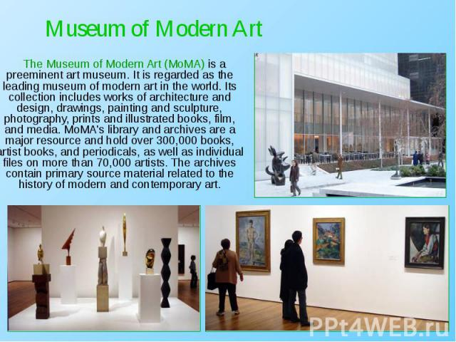 The Museum of Modern Art (MoMA) is a preeminent art museum. It is regarded as the leading museum of modern art in the world. Its collection includes works of architecture and design, drawings, painting and sculpture, photography, prints and illustra…