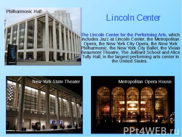 The Lincoln Center for the Performing Arts, which includes Jazz at Lincoln Center, the Metropolitan Opera, the New York City Opera, the New York Philharmonic, the New York City Ballet, the Vivian Beaumont Theatre, The Juilliard School and Alice Tull…