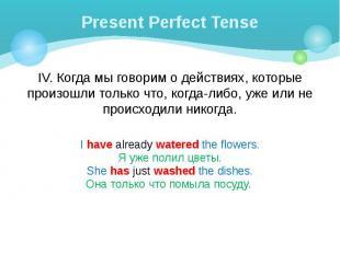 Present Perfect Tense IV. Когда мы говорим о действиях, которые произошли только