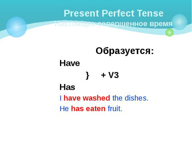 Present Perfect Tense Настоящее совершенное время Образуется: Have } + V3 Has I have washed the dishes. He has eaten fruit.