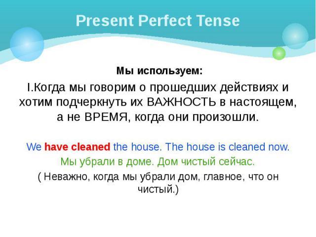 Present Perfect Tense Мы используем: I.Когда мы говорим о прошедших действиях и хотим подчеркнуть их ВАЖНОСТЬ в настоящем, а не ВРЕМЯ, когда они произошли. We have cleaned the house. The house is cleaned now. Мы убрали в доме. Дом чистый сейчас. ( Н…