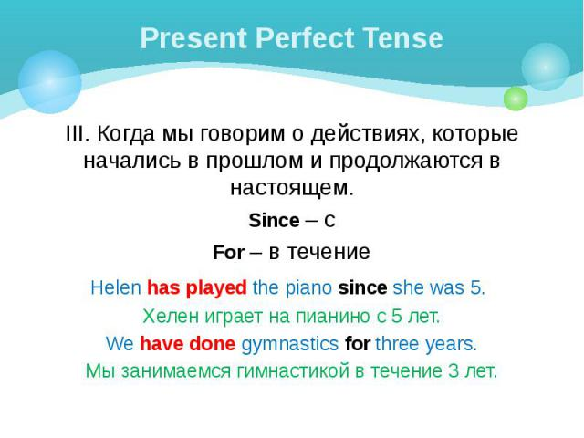 Present Perfect Tense III. Когда мы говорим о действиях, которые начались в прошлом и продолжаются в настоящем. Since – с For – в течение Helen has played the piano since she was 5. Хелен играет на пианино с 5 лет. We have done gymnastics for three …