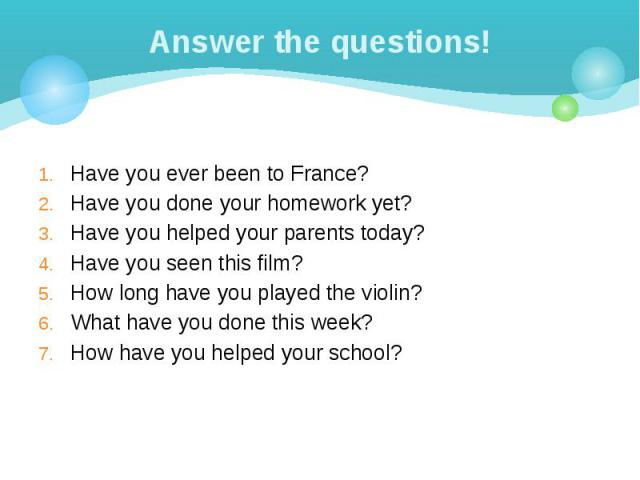 Answer the questions! Have you ever been to France? Have you done your homework yet? Have you helped your parents today? Have you seen this film? How long have you played the violin? What have you done this week? How have you helped your school?