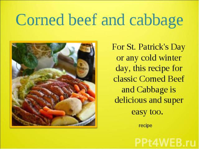 For St. Patrick's Day or any cold winter day, this recipe for classic Corned Beef and Cabbage is delicious and super easy too. For St. Patrick's Day or any cold winter day, this recipe for classic Corned Beef and Cabbage is delicious and super easy too.