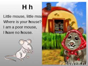 H h Little mouse, little mouse! Where is your house? I am a poor mouse, I have n