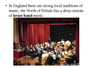 In England there are strong local traditions of music, the North of Britain has