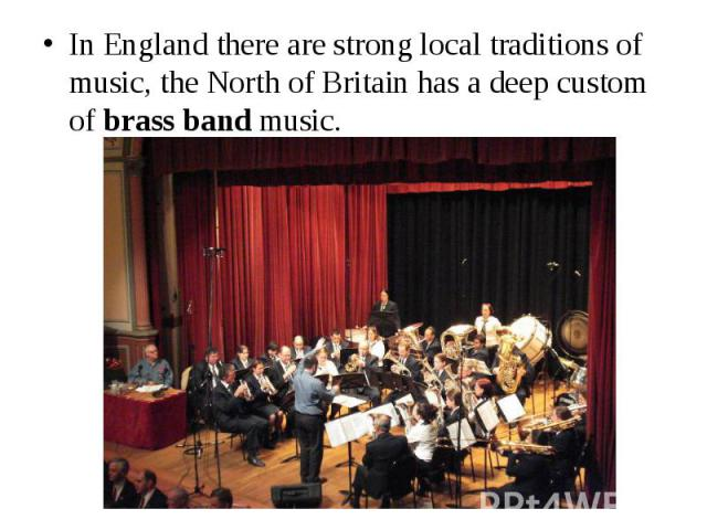 In England there are strong local traditions of music, the North of Britain has a deep custom of brass band music. In England there are strong local traditions of music, the North of Britain has a deep custom of brass band music.