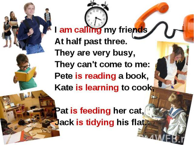 I am calling my friends At half past three. They are very busy, They can't come to me: Pete is reading a book, Kate is learning to cook, Pat is feeding her cat, Jack is tidying his flat. I am calling my friends At half past three. They are very busy…