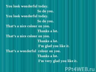 You look wonderful today. You look wonderful today. So do you. You look wonderfu
