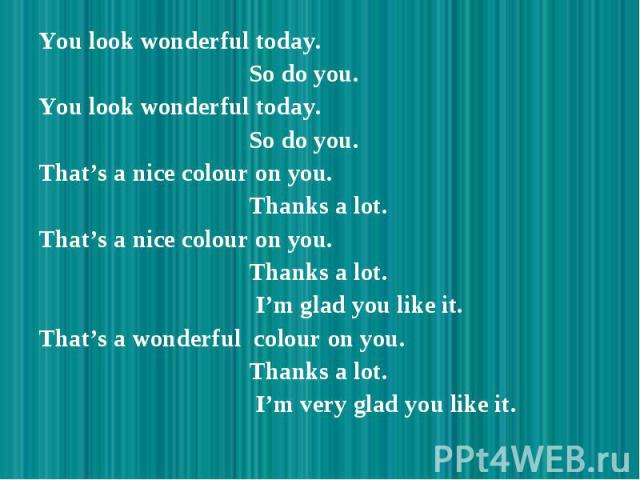 You look wonderful today. You look wonderful today. So do you. You look wonderful today. So do you. That's a nice colour on you. Thanks a lot. That's a nice colour on you. Thanks a lot. I'm glad you like it. That's a wonderful colour on you. Thanks …