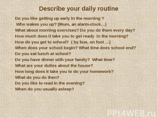 Describe your daily routine Do you like getting up early in the morning ? Who wa