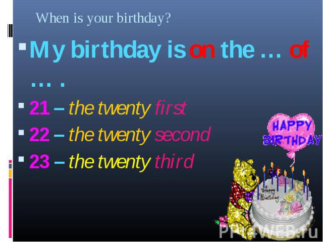 My birthday is on the … of … . My birthday is on the … of … . 21 – the twenty first 22 – the twenty second 23 – the twenty third