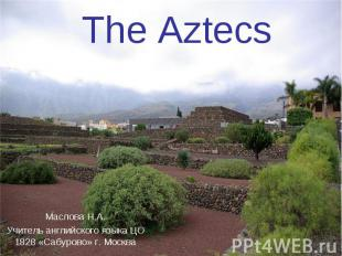 The Aztecs Маслова Н.А. Учитель английского языка ЦО 1828 «Сабурово» г. Москва