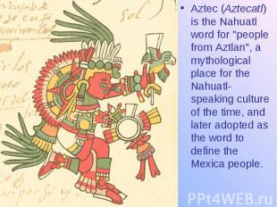 """Aztec (Aztecatl) is the Nahuatl word for """"people from Aztlan"""", a mytho"""