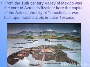 From the 13th century Valley of Mexico was the core of Aztec civilization: here