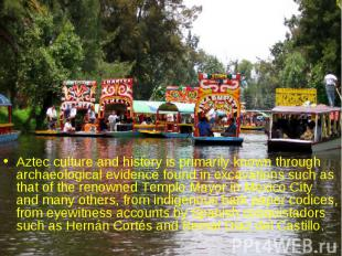 Aztec culture and history is primarily known through archaeological evidence fou