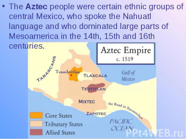 The Aztec people were certain ethnic groups of central Mexico, who spoke the Nahuatl language and who dominated large parts of Mesoamerica in the 14th, 15th and 16th centuries.
