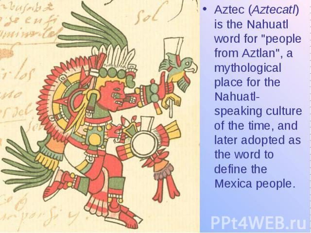"""Aztec (Aztecatl) is the Nahuatl word for """"people from Aztlan"""", a mythological place for the Nahuatl-speaking culture of the time, and later adopted as the word to define the Mexica people."""